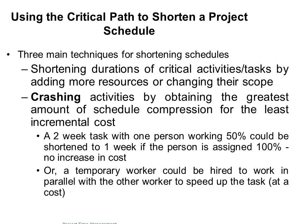 Using the Critical Path to Shorten a Project Schedule Three main techniques for shortening schedules –Shortening durations of critical activities/task