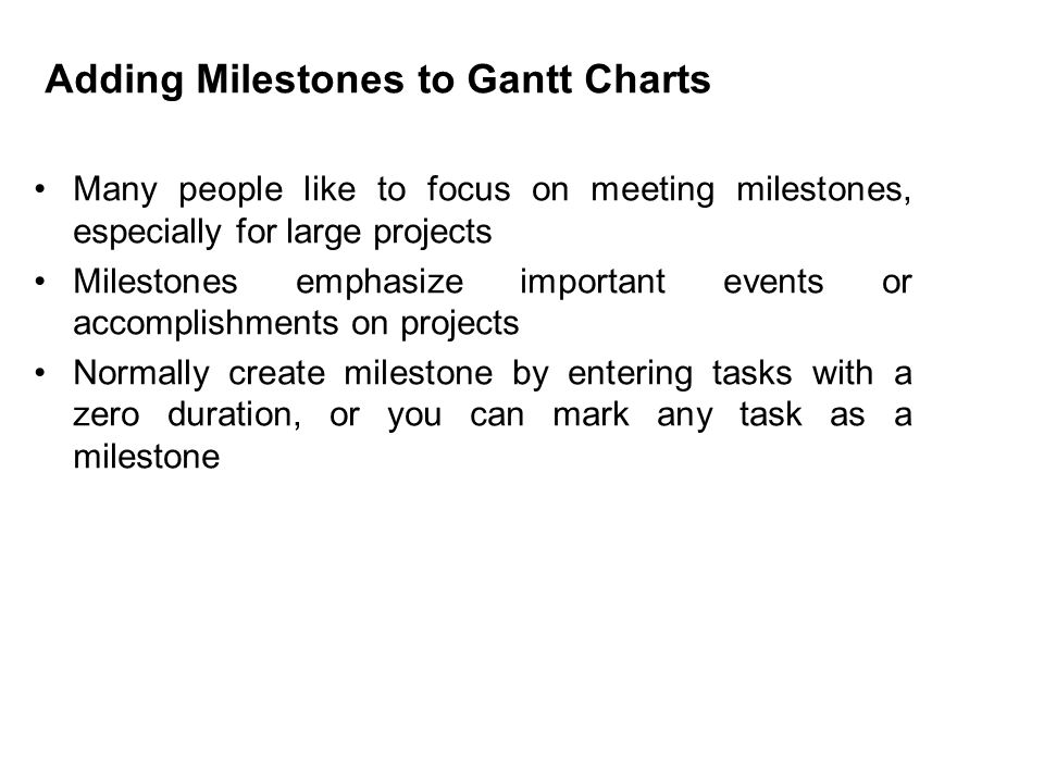 Adding Milestones to Gantt Charts Many people like to focus on meeting milestones, especially for large projects Milestones emphasize important events