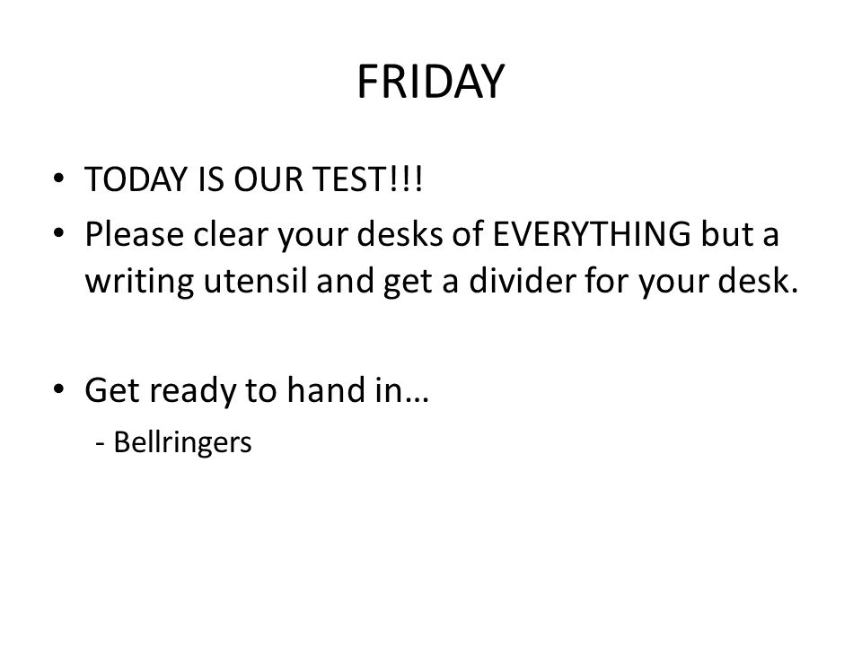FRIDAY TODAY IS OUR TEST!!! Please clear your desks of EVERYTHING but a writing utensil and get a divider for your desk. Get ready to hand in… - Bellr