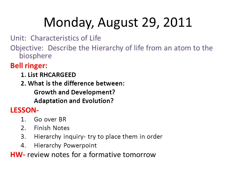 Monday, August 29, 2011 Unit: Characteristics of Life Objective: Describe the Hierarchy of life from an atom to the biosphere Bell ringer: 1. List RHC