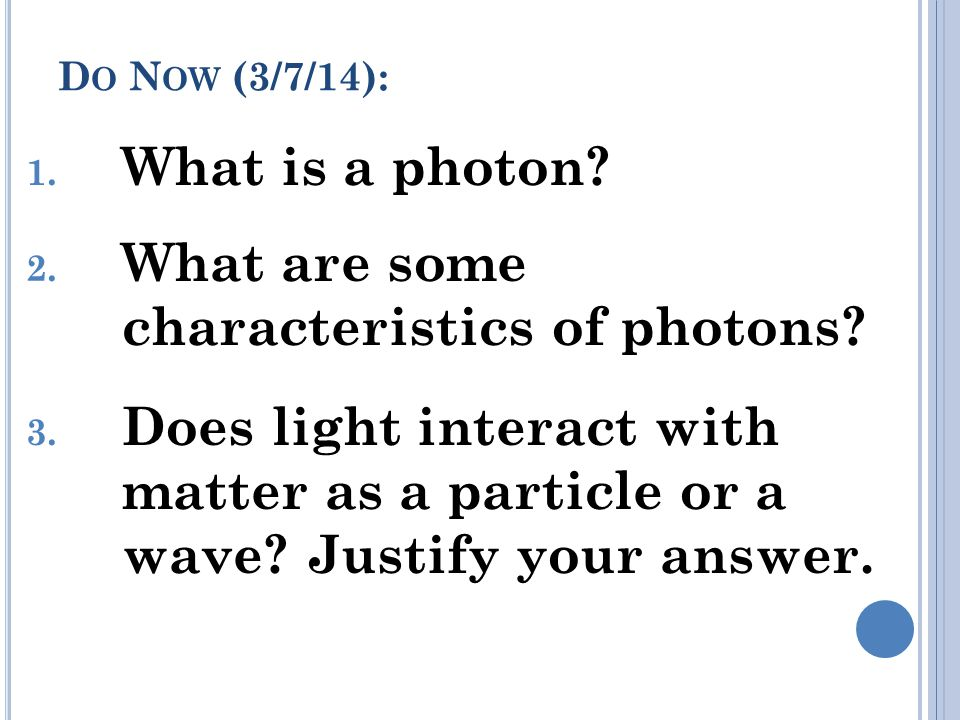 D O N OW (3/7/14): 1.What is a photon. 2. What are some characteristics of photons.