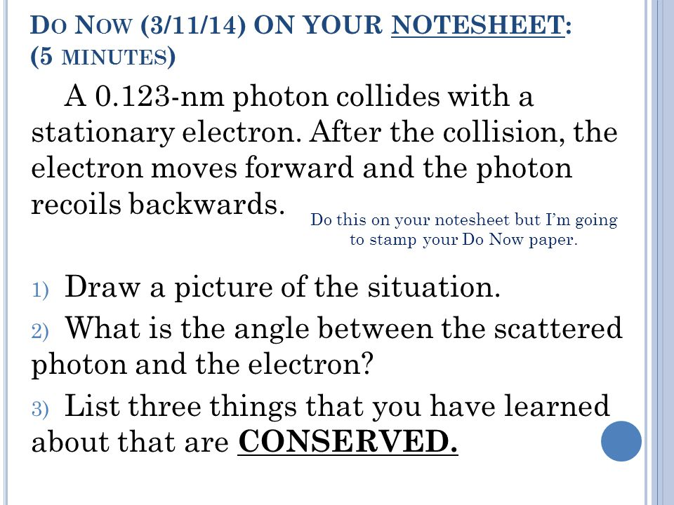 D O N OW (3/11/14) ON YOUR NOTESHEET: (5 MINUTES ) A 0.123-nm photon collides with a stationary electron.