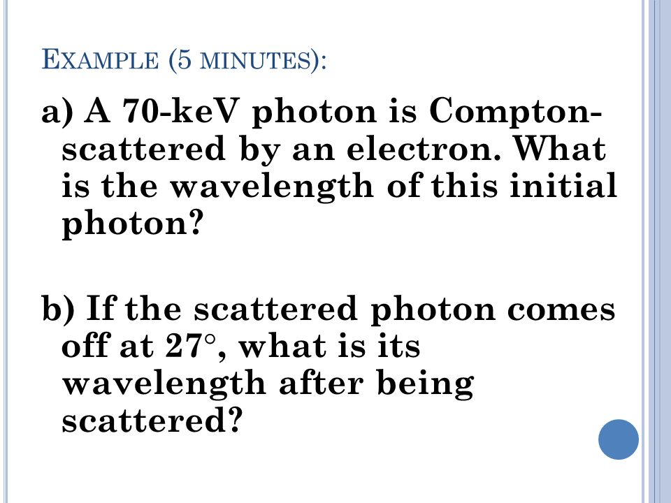 E XAMPLE (5 MINUTES ): a) A 70-keV photon is Compton- scattered by an electron.
