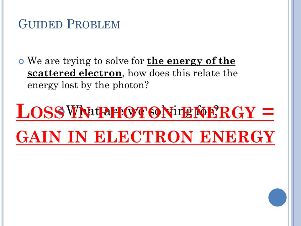 G UIDED P ROBLEM We are trying to solve for the energy of the scattered electron, how does this relate the energy lost by the photon.