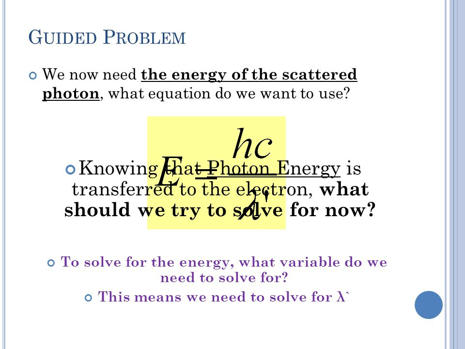 G UIDED P ROBLEM We now need the energy of the scattered photon, what equation do we want to use.