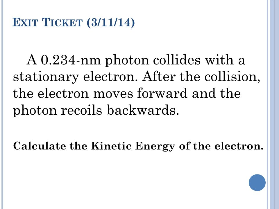 E XIT T ICKET (3/11/14) A 0.234-nm photon collides with a stationary electron.