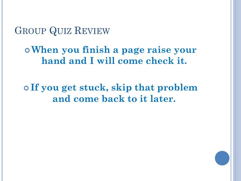 G ROUP Q UIZ R EVIEW When you finish a page raise your hand and I will come check it.