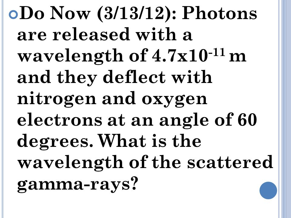 Do Now (3/13/12): Photons are released with a wavelength of 4.7x10 -11 m and they deflect with nitrogen and oxygen electrons at an angle of 60 degrees.
