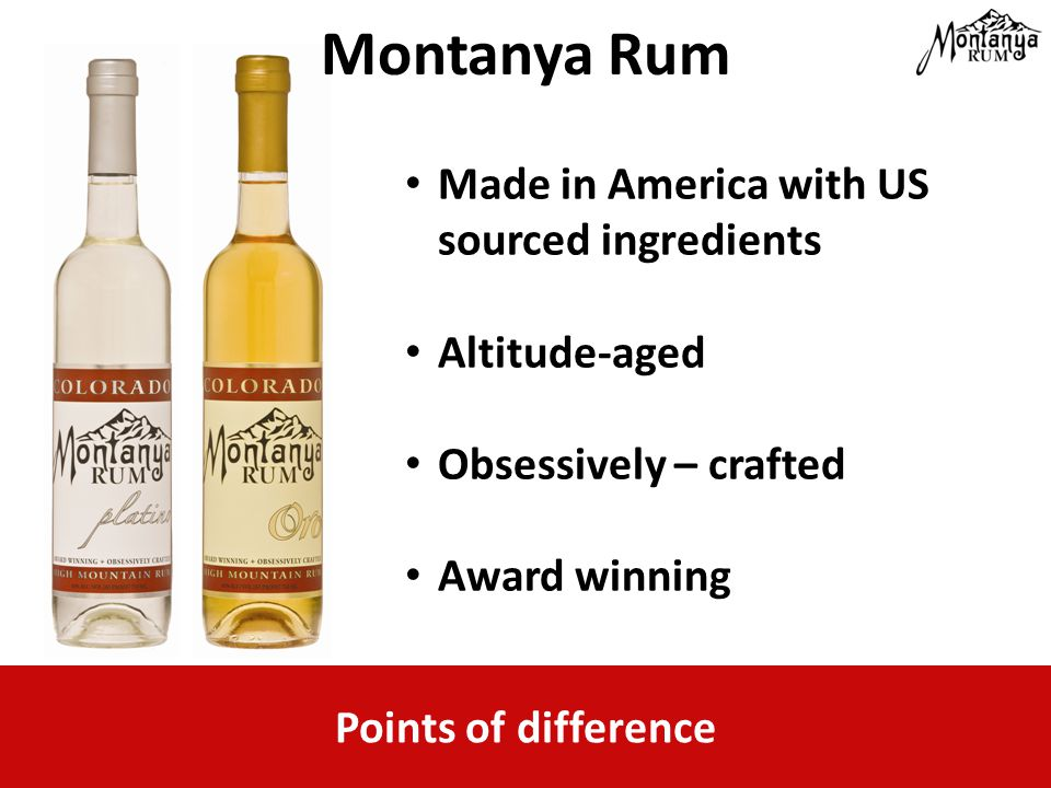 Points of difference Montanya Rum Made in America with US sourced ingredients Altitude-aged Obsessively – crafted Award winning
