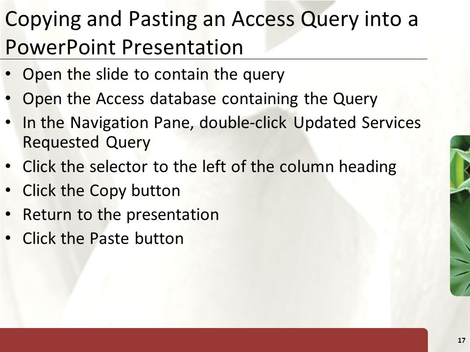XP 17 Copying and Pasting an Access Query into a PowerPoint Presentation Open the slide to contain the query Open the Access database containing the Query In the Navigation Pane, double-click Updated Services Requested Query Click the selector to the left of the column heading Click the Copy button Return to the presentation Click the Paste button