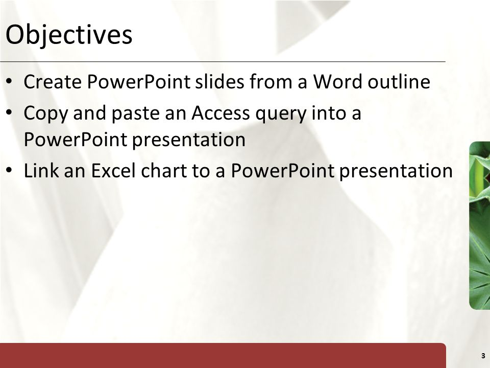 XP 3 Objectives Create PowerPoint slides from a Word outline Copy and paste an Access query into a PowerPoint presentation Link an Excel chart to a PowerPoint presentation