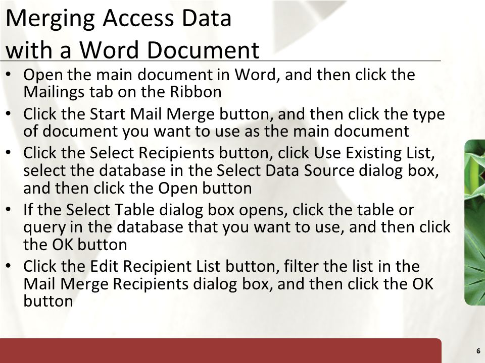 XP 6 Merging Access Data with a Word Document Open the main document in Word, and then click the Mailings tab on the Ribbon Click the Start Mail Merge button, and then click the type of document you want to use as the main document Click the Select Recipients button, click Use Existing List, select the database in the Select Data Source dialog box, and then click the Open button If the Select Table dialog box opens, click the table or query in the database that you want to use, and then click the OK button Click the Edit Recipient List button, filter the list in the Mail Merge Recipients dialog box, and then click the OK button