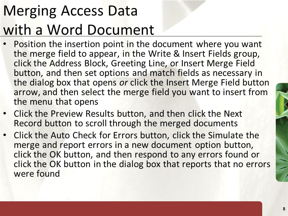 XP 8 Merging Access Data with a Word Document Position the insertion point in the document where you want the merge field to appear, in the Write & Insert Fields group, click the Address Block, Greeting Line, or Insert Merge Field button, and then set options and match fields as necessary in the dialog box that opens or click the Insert Merge Field button arrow, and then select the merge field you want to insert from the menu that opens Click the Preview Results button, and then click the Next Record button to scroll through the merged documents Click the Auto Check for Errors button, click the Simulate the merge and report errors in a new document option button, click the OK button, and then respond to any errors found or click the OK button in the dialog box that reports that no errors were found