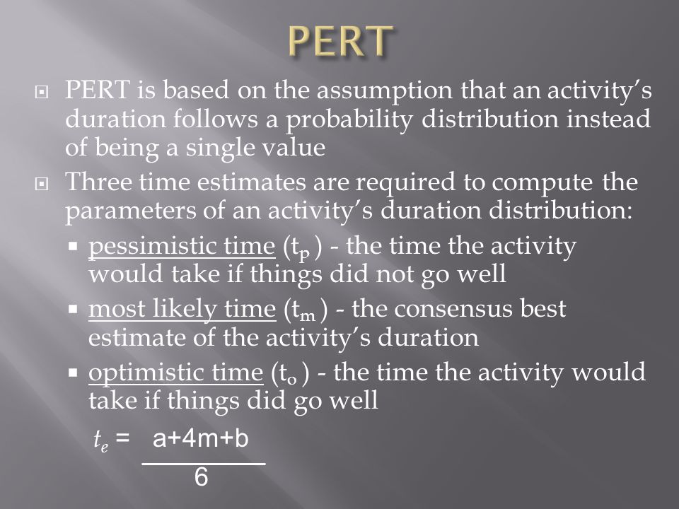 PERT is based on the assumption that an activitys duration follows a probability distribution instead of being a single value Three time estimates are required to compute the parameters of an activitys duration distribution: pessimistic time (t p ) - the time the activity would take if things did not go well most likely time (t m ) - the consensus best estimate of the activitys duration optimistic time (t o ) - the time the activity would take if things did go well t e = a+4m+b 6