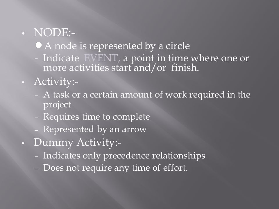 NODE:- A node is represented by a circle - Indicate EVENT, a point in time where one or more activities start and/or finish.