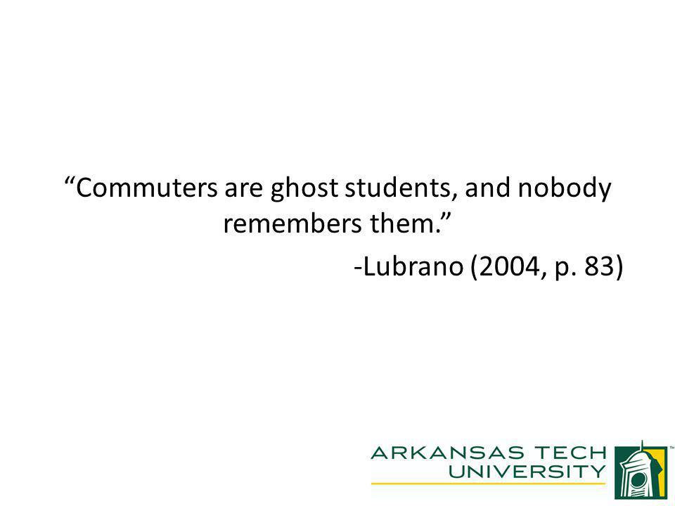 Commuters are ghost students, and nobody remembers them. -Lubrano (2004, p. 83)