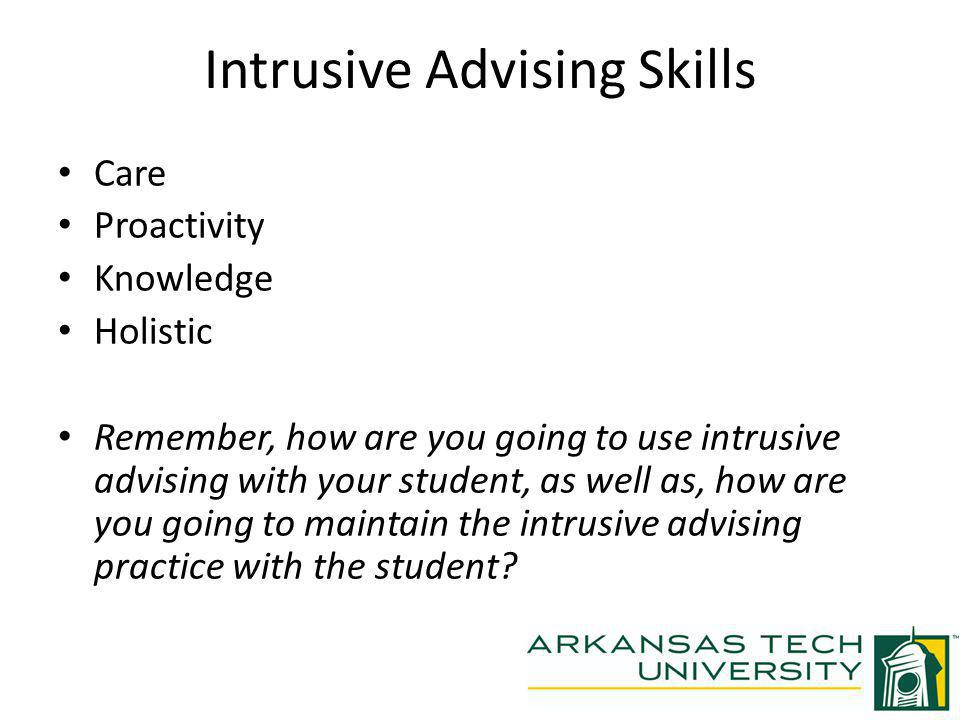 Intrusive Advising Skills Care Proactivity Knowledge Holistic Remember, how are you going to use intrusive advising with your student, as well as, how