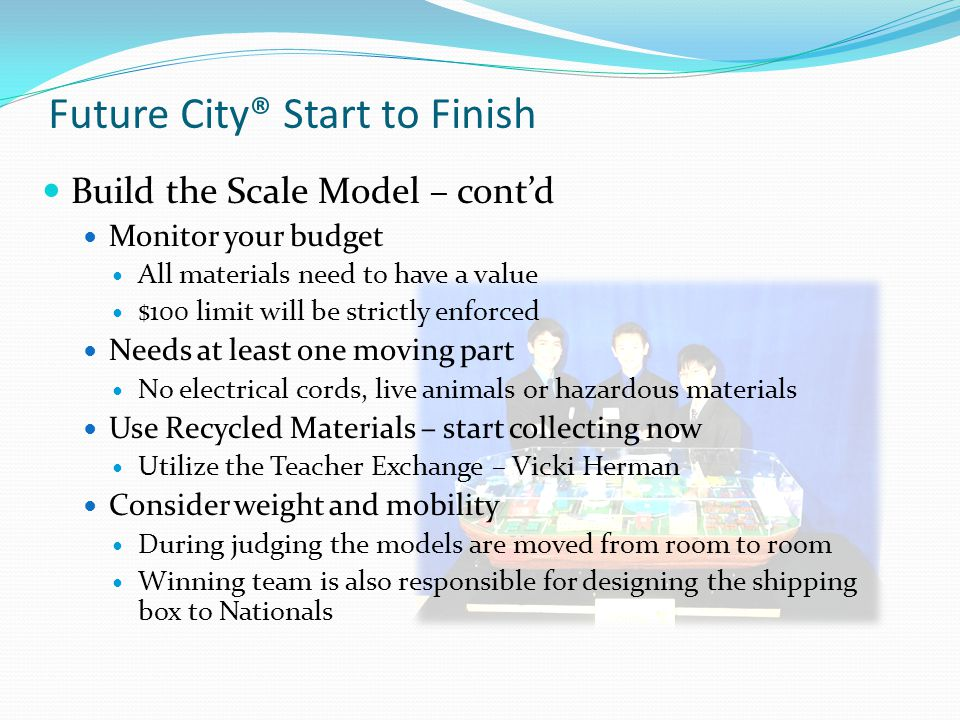 Future City® Start to Finish Build the Scale Model – contd Monitor your budget All materials need to have a value $100 limit will be strictly enforced