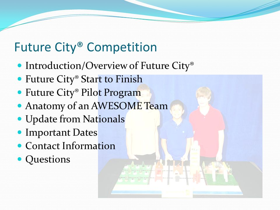 Introduction/Overview of Future City® - 1 Work as a team under the guidance of a teacher and volunteer engineer mentor Create a city of the future on the computer using SimCity 4 Deluxe software Build a large tabletop scale model of their city Write a brief city narrative describing their city and an essay on an engineering challenge/social need Present a verbal presentation relating their experience in the design of their city