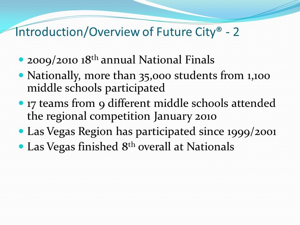 I ntroduction/Overview of Future City® - 2 2009/2010 18 th annual National Finals Nationally, more than 35,000 students from 1,100 middle schools part