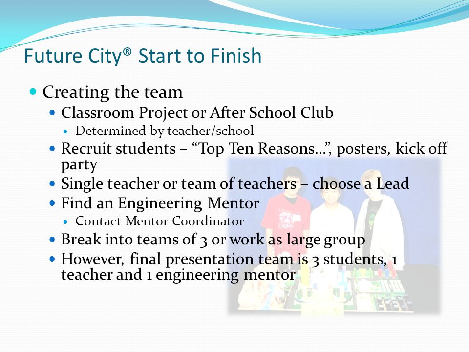 Future City® Start to Finish Creating the team Classroom Project or After School Club Determined by teacher/school Recruit students – Top Ten Reasons…