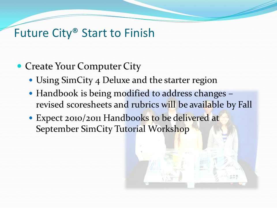 Future City® Start to Finish Create Your Computer City Using SimCity 4 Deluxe and the starter region Handbook is being modified to address changes – r