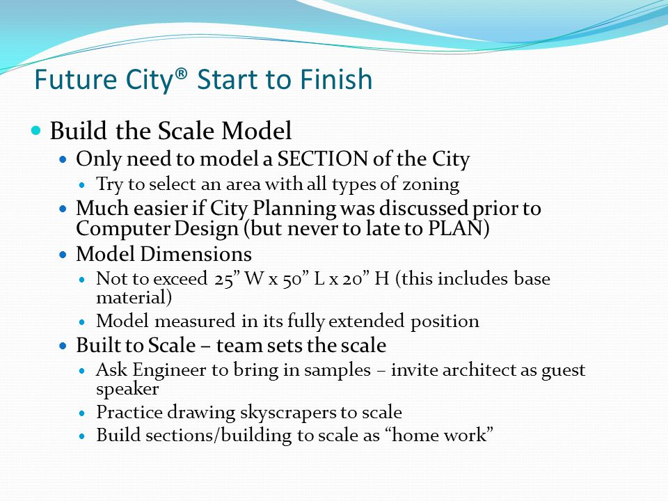 Future City® Start to Finish Build the Scale Model – contd Monitor your budget All materials need to have a value $100 limit will be strictly enforced Needs at least one moving part No electrical cords, live animals or hazardous materials Use Recycled Materials – start collecting now Utilize the Teacher Exchange – Vicki Herman Consider weight and mobility During judging the models are moved from room to room Winning team is also responsible for designing the shipping box to Nationals
