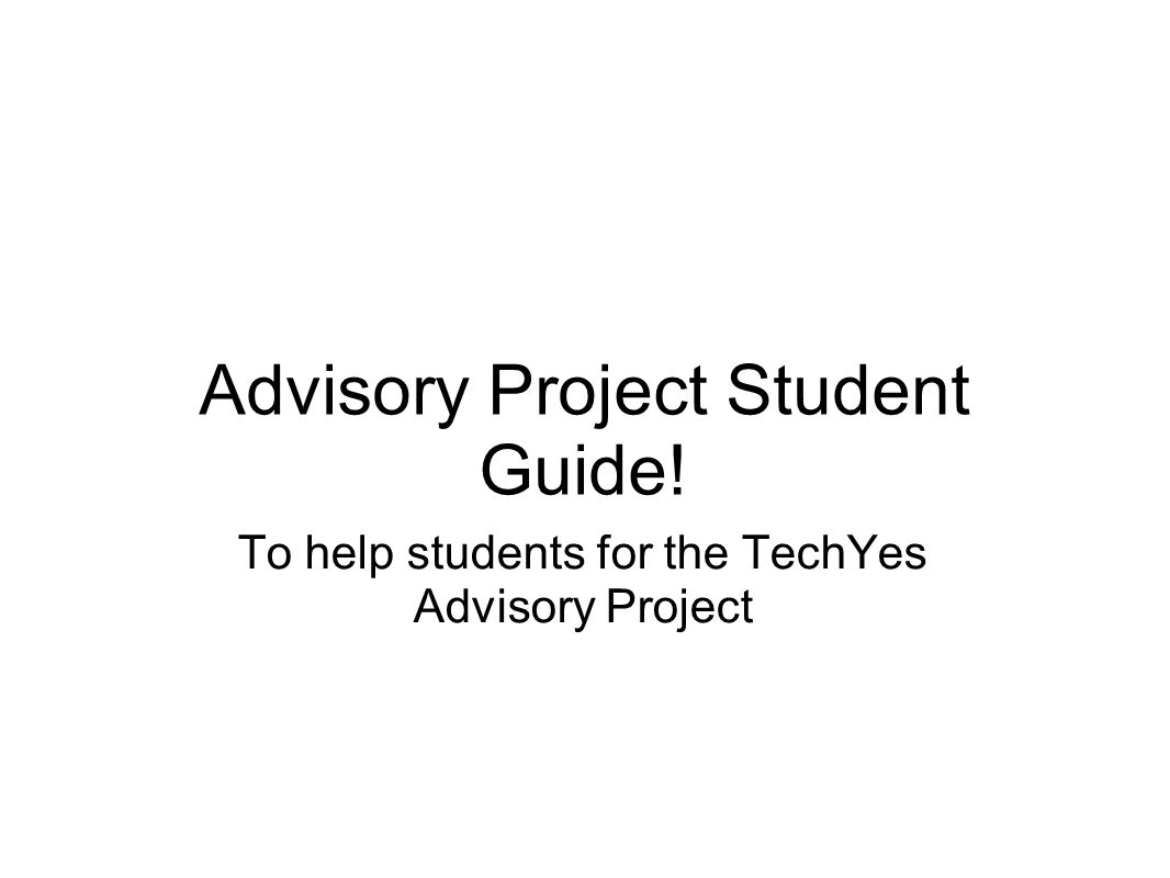 Advisory Project Student Guide! To help students for the TechYes Advisory Project