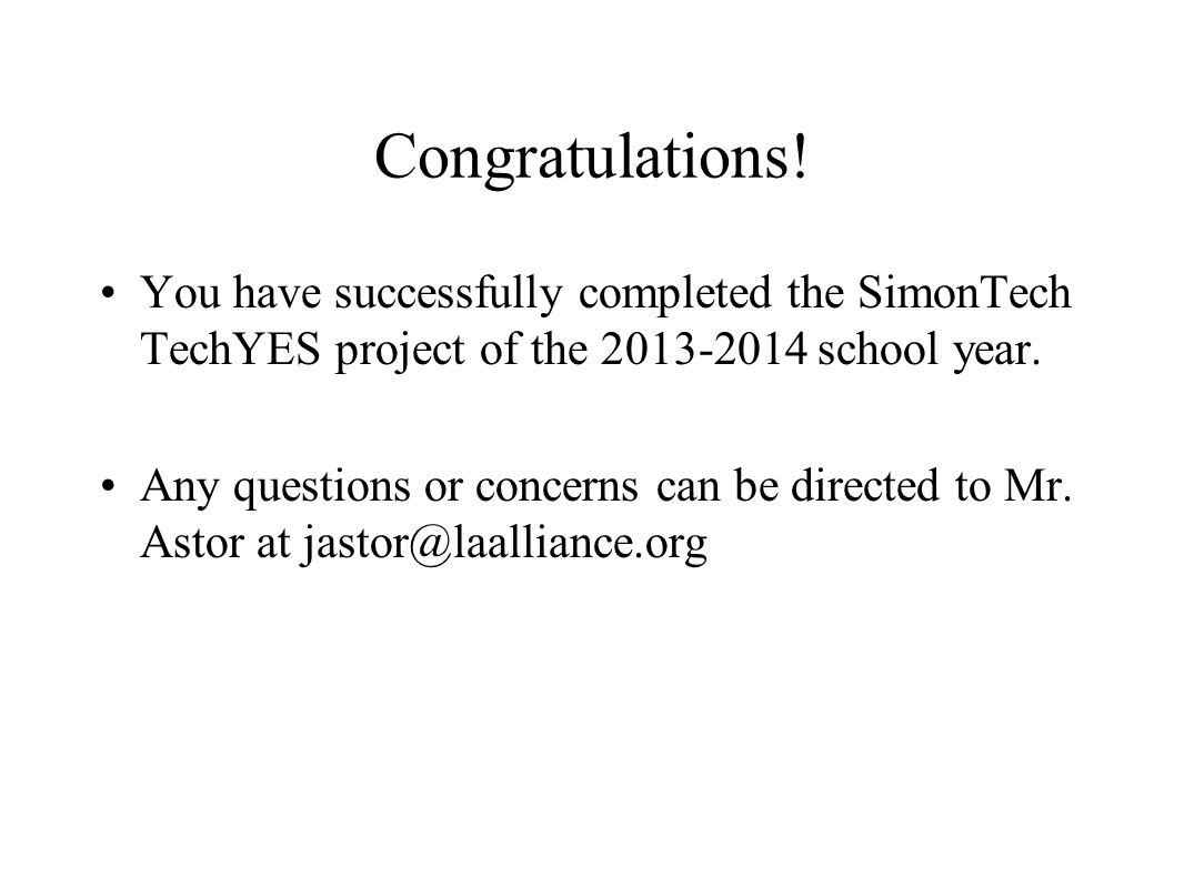 Congratulations! You have successfully completed the SimonTech TechYES project of the 2013-2014 school year. Any questions or concerns can be directed