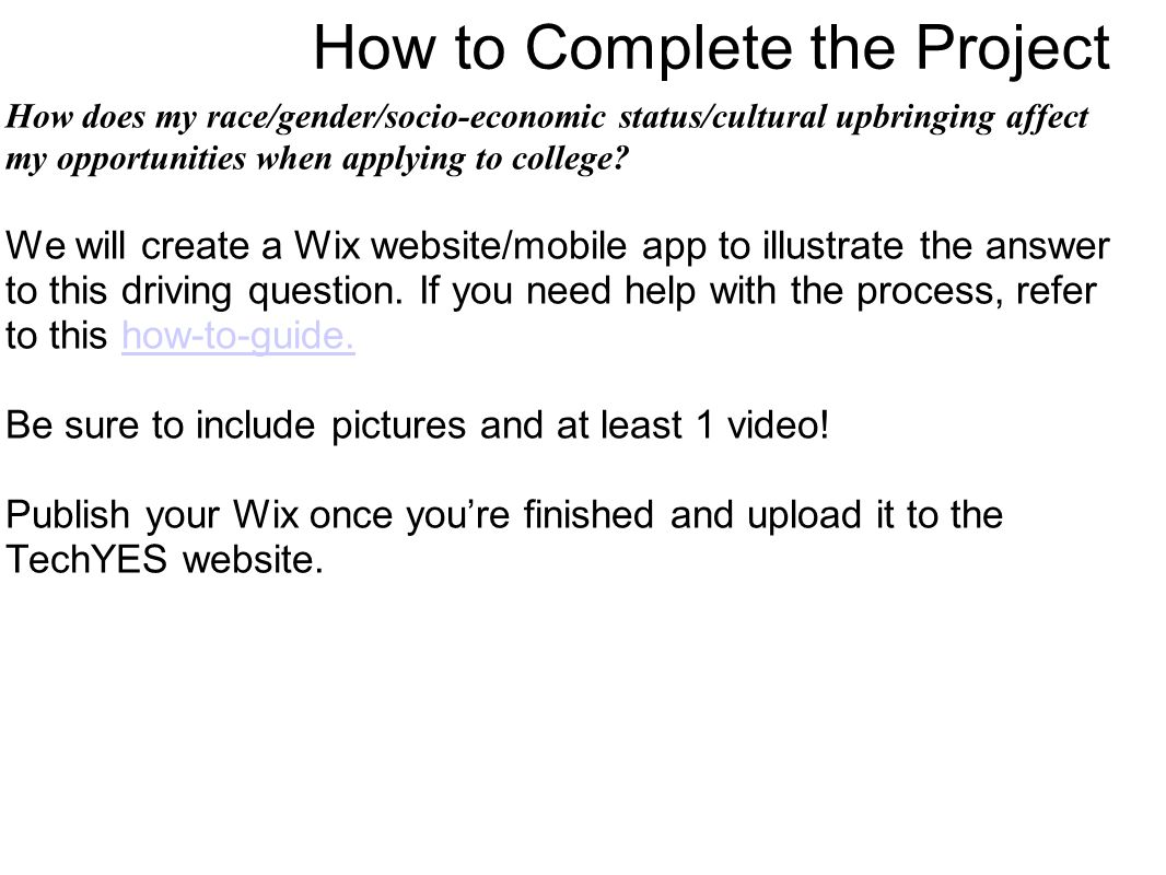 How to Complete the Project How does my race/gender/socio-economic status/cultural upbringing affect my opportunities when applying to college.