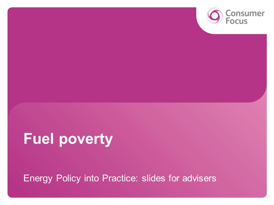 Fuel poverty Energy Policy into Practice: slides for advisers
