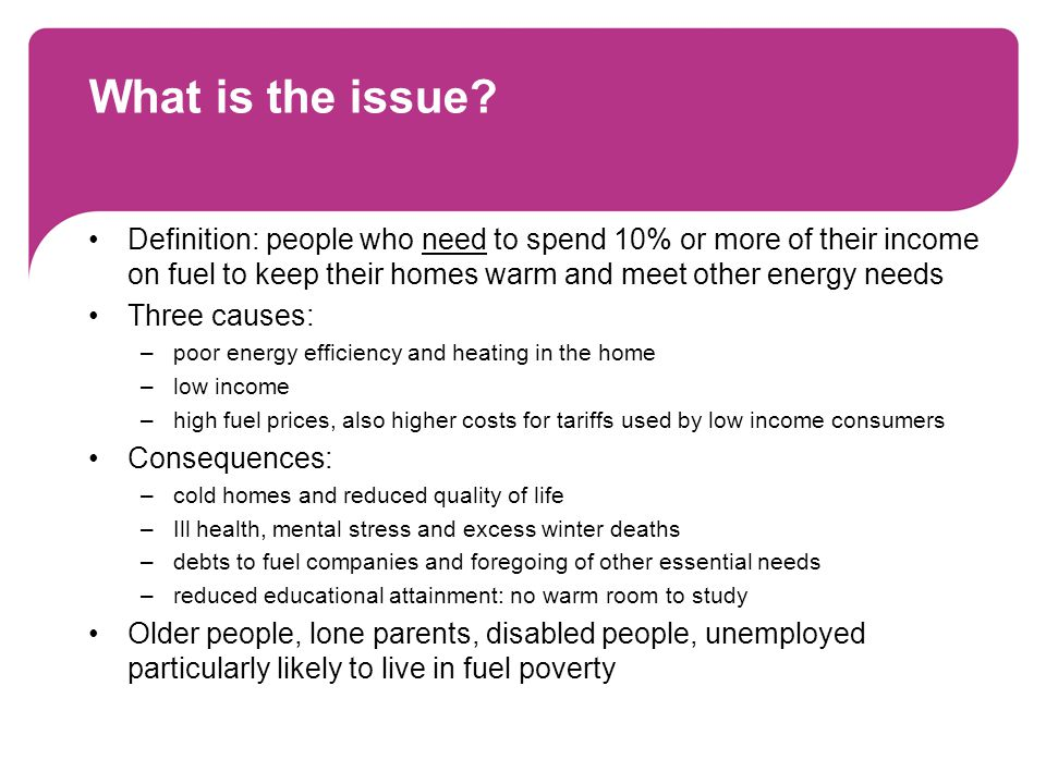 Numbers affected by fuel poverty 5.5m households in UK live in fuel poverty (FP) in 2010 –2.1m in 2004 –rising fuel prices are main cause of increase FP likely to continue to rise in future: –funding for energy efficiency grants for low income consumers in England (Warm Front) cut by 2/3 –rising unemployment and poverty –public expenditure cuts –further increases in fuel bills Government FP data for 2008, including local FP data: www.decc.gov.uk/en/content/cms/statistics/fuelpov_stats/fuelpov_stats.aspx www.decc.gov.uk/en/content/cms/statistics/fuelpov_stats/fuelpov_stats.aspx Consumer Focus modelled FP data for 2010: www.consumerfocus.org.uk/publications/now-cast-for-fuel-poverty-in-2010 www.consumerfocus.org.uk/publications/now-cast-for-fuel-poverty-in-2010
