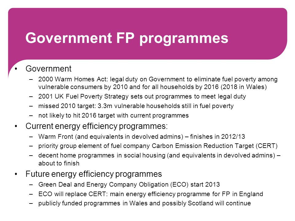 Government FP programmes Government –2000 Warm Homes Act: legal duty on Government to eliminate fuel poverty among vulnerable consumers by 2010 and for all households by 2016 (2018 in Wales) –2001 UK Fuel Poverty Strategy sets out programmes to meet legal duty –missed 2010 target: 3.3m vulnerable households still in fuel poverty –not likely to hit 2016 target with current programmes Current energy efficiency programmes: –Warm Front (and equivalents in devolved admins) – finishes in 2012/13 –priority group element of fuel company Carbon Emission Reduction Target (CERT) –decent home programmes in social housing (and equivalents in devolved admins) – about to finish Future energy efficiency programmes –Green Deal and Energy Company Obligation (ECO) start 2013 –ECO will replace CERT: main energy efficiency programme for FP in England –publicly funded programmes in Wales and possibly Scotland will continue