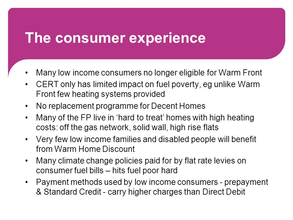 The consumer experience Many low income consumers no longer eligible for Warm Front CERT only has limited impact on fuel poverty, eg unlike Warm Front few heating systems provided No replacement programme for Decent Homes Many of the FP live in hard to treat homes with high heating costs: off the gas network, solid wall, high rise flats Very few low income families and disabled people will benefit from Warm Home Discount Many climate change policies paid for by flat rate levies on consumer fuel bills – hits fuel poor hard Payment methods used by low income consumers - prepayment & Standard Credit - carry higher charges than Direct Debit