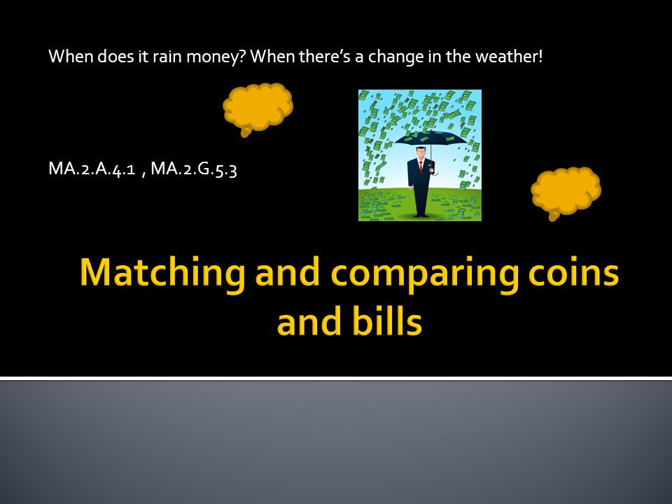 When does it rain money? When theres a change in the weather! MA.2.A.4.1, MA.2.G.5.3