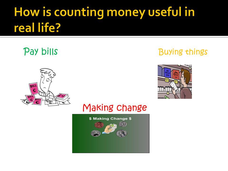 Pay bills Buying things Making change