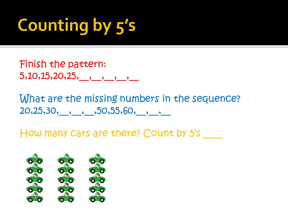 Finish the pattern: 5,10,15,20,25,__,__,__,__,__ What are the missing numbers in the sequence? 20,25,30,__,__,__,50,55,60,__,__,__ How many cars are t