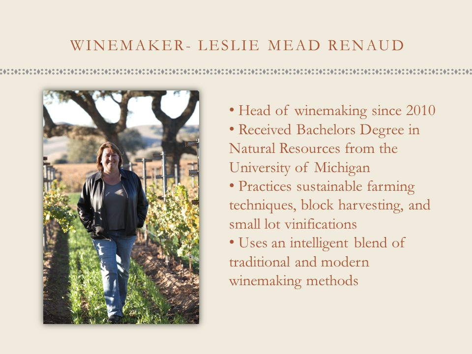 WINEMAKER- LESLIE MEAD RENAUD Head of winemaking since 2010 Received Bachelors Degree in Natural Resources from the University of Michigan Practices s