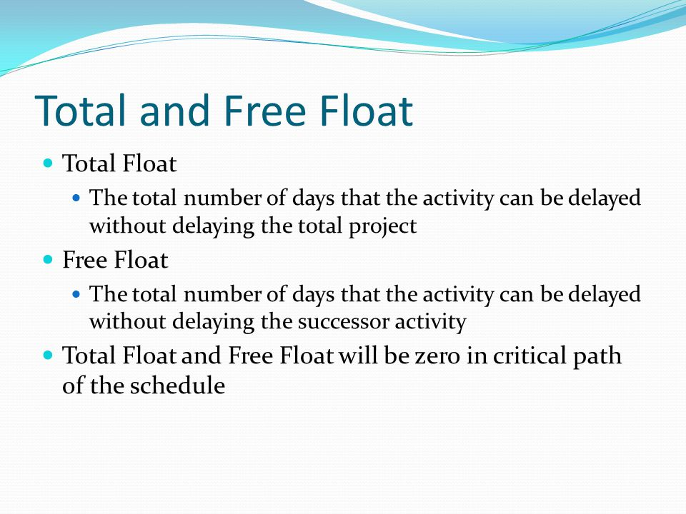 Total and Free Float Total Float The total number of days that the activity can be delayed without delaying the total project Free Float The total num