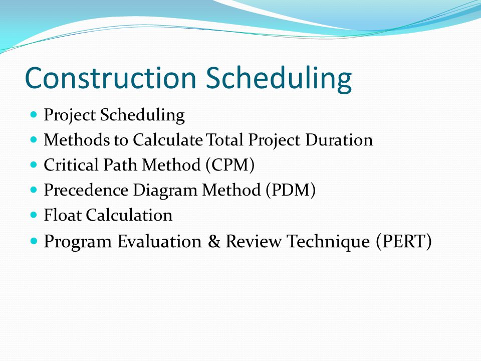 Construction Scheduling Project Scheduling Methods to Calculate Total Project Duration Critical Path Method (CPM) Precedence Diagram Method (PDM) Floa