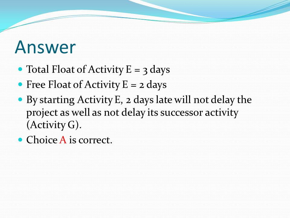 Answer Total Float of Activity E = 3 days Free Float of Activity E = 2 days By starting Activity E, 2 days late will not delay the project as well as