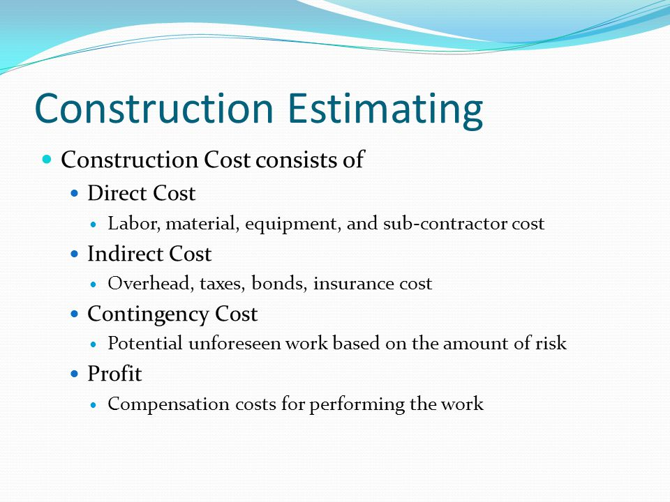 Construction Estimating Construction Cost consists of Direct Cost Labor, material, equipment, and sub-contractor cost Indirect Cost Overhead, taxes, b