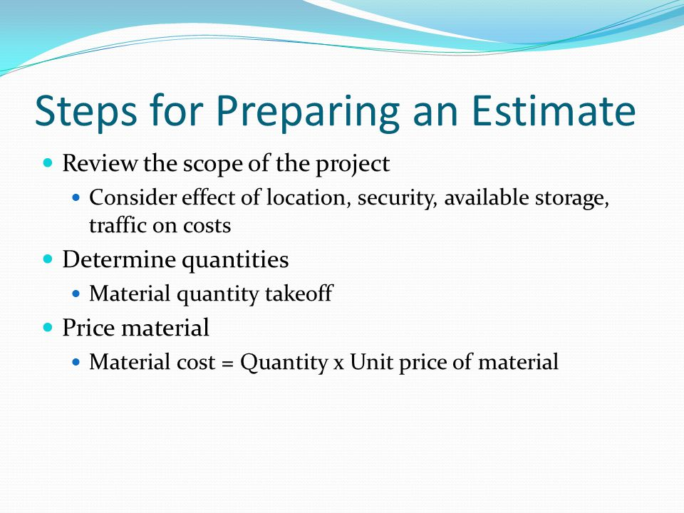 Steps for Preparing an Estimate Review the scope of the project Consider effect of location, security, available storage, traffic on costs Determine q