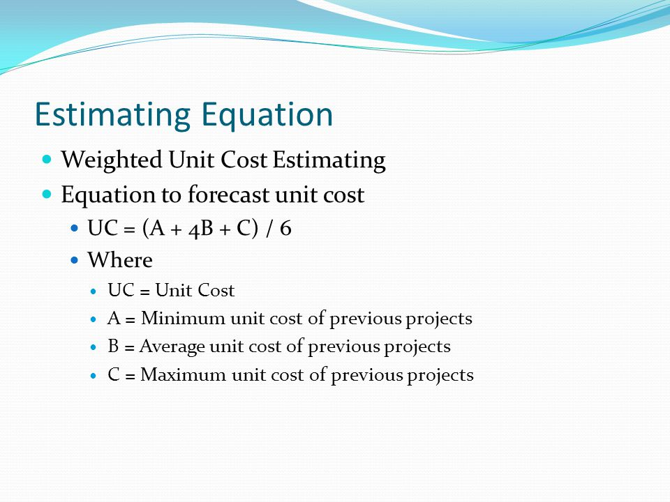 Estimating Equation Weighted Unit Cost Estimating Equation to forecast unit cost UC = (A + 4B + C) / 6 Where UC = Unit Cost A = Minimum unit cost of p