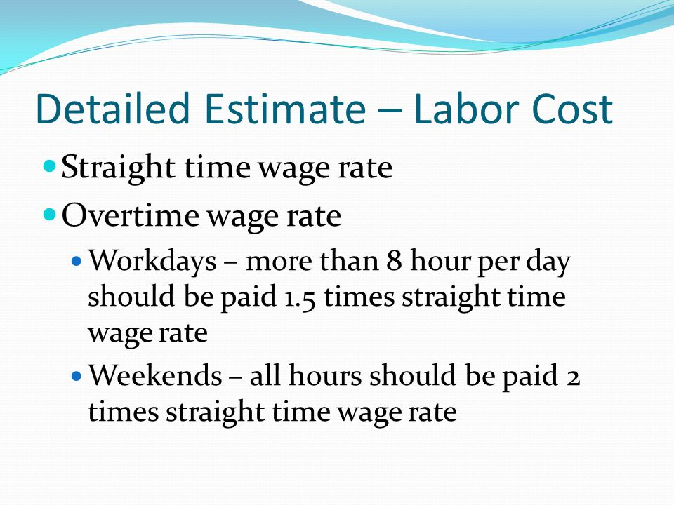 Detailed Estimate – Labor Cost Straight time wage rate Overtime wage rate Workdays – more than 8 hour per day should be paid 1.5 times straight time w