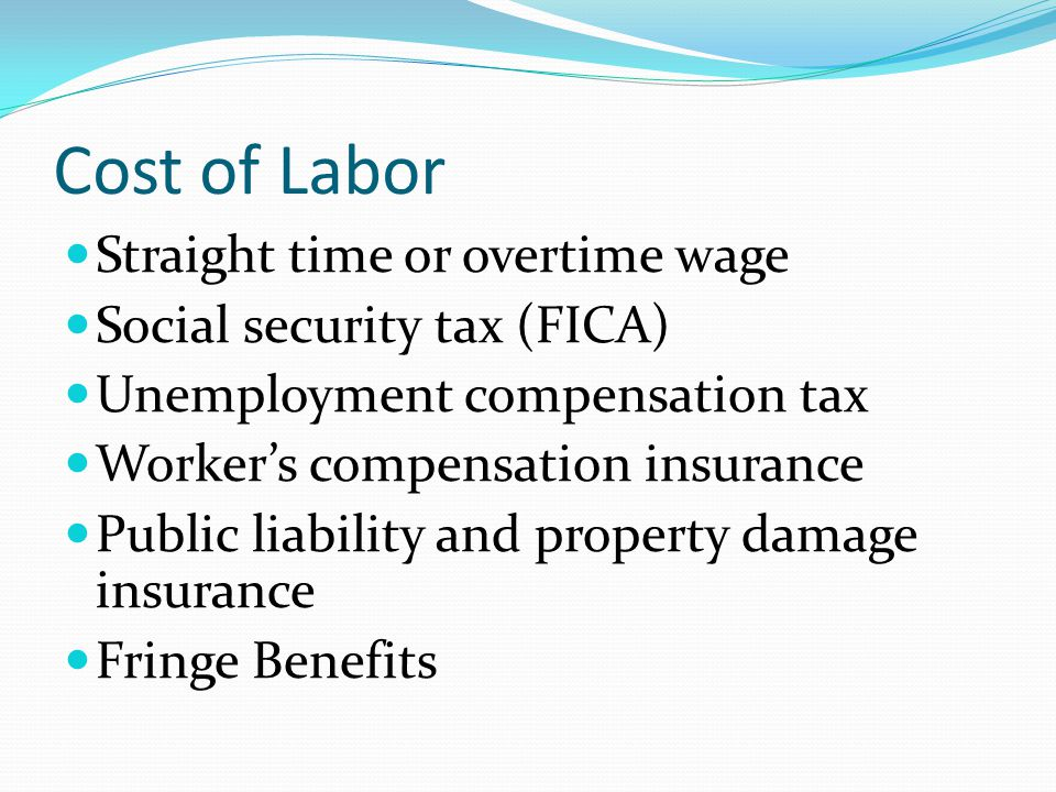 Cost of Labor Straight time or overtime wage Social security tax (FICA) Unemployment compensation tax Workers compensation insurance Public liability