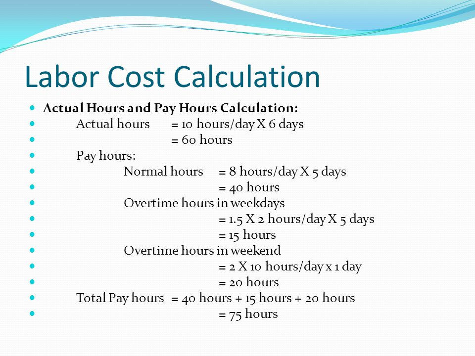 Labor Cost Calculation Actual Hours and Pay Hours Calculation: Actual hours = 10 hours/day X 6 days = 60 hours Pay hours: Normal hours = 8 hours/day X