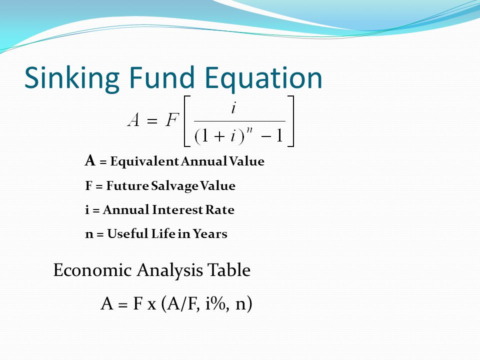 Sinking Fund Equation A = Equivalent Annual Value F = Future Salvage Value i = Annual Interest Rate n = Useful Life in Years Economic Analysis Table A