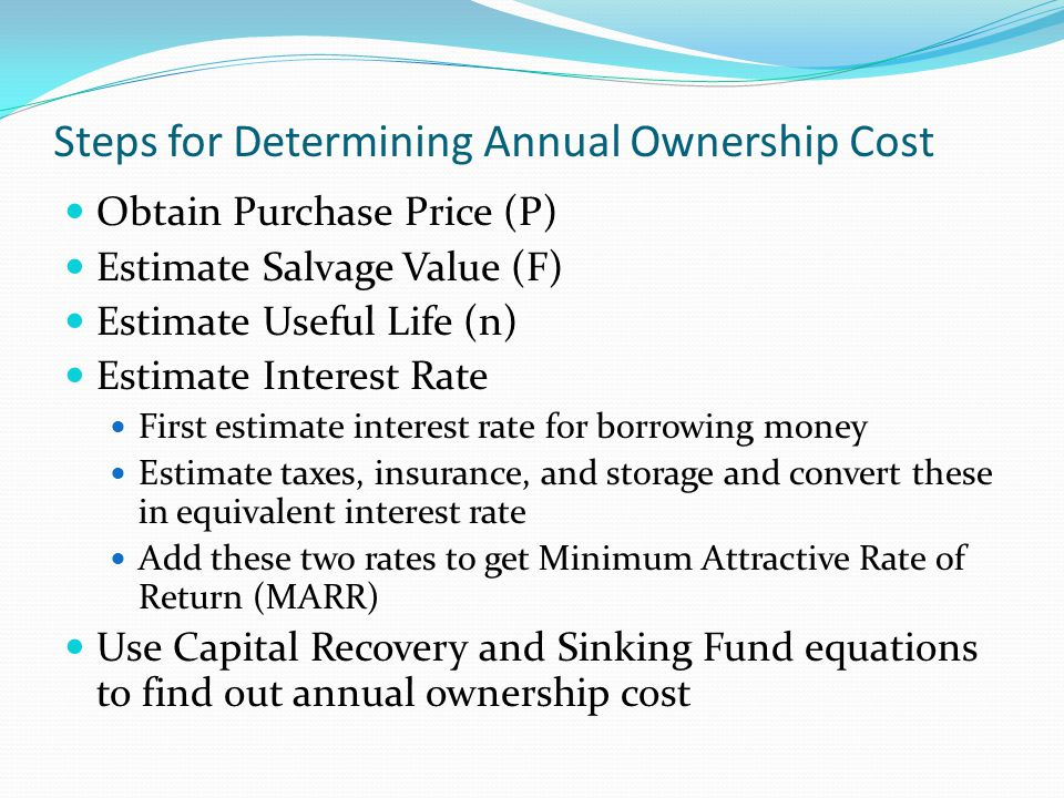 Steps for Determining Annual Ownership Cost Obtain Purchase Price (P) Estimate Salvage Value (F) Estimate Useful Life (n) Estimate Interest Rate First