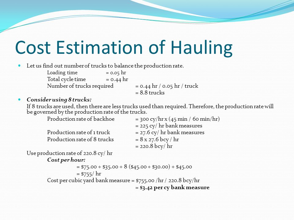 Cost Estimation of Hauling Let us find out number of trucks to balance the production rate. Loading time = 0.05 hr Total cycle time= 0.44 hr Number of